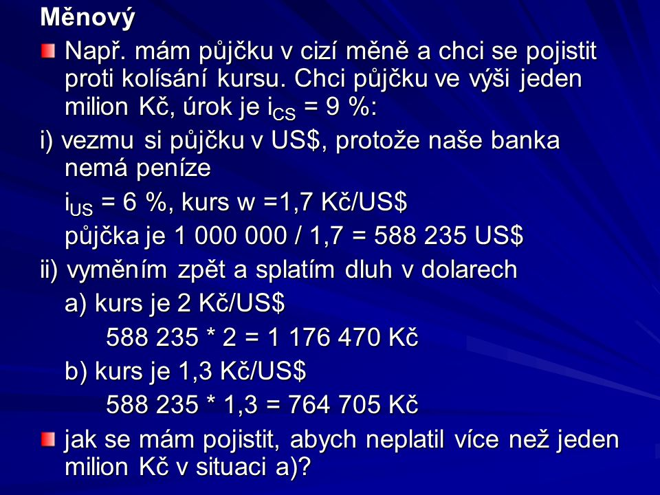 Měnový Např. mám půjčku v cizí měně a chci se pojistit proti kolísání kursu. Chci půjčku ve výši jeden milion Kč, úrok je i CS = 9 %: i) vezmu si půjč