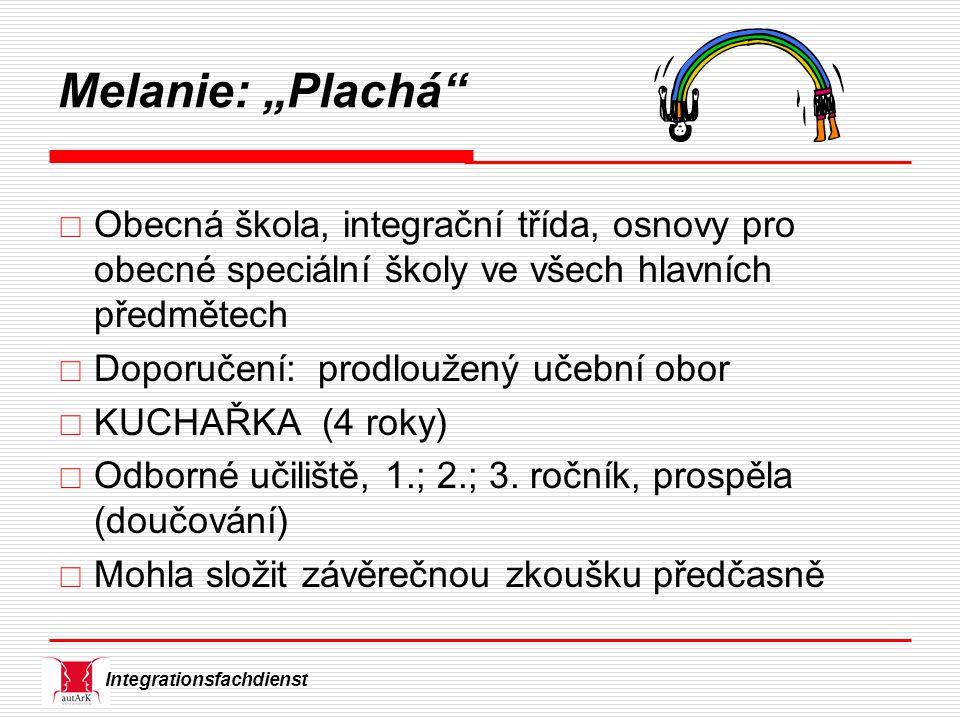 """Integrationsfachdienst Melanie: """"Plachá  Obecná škola, integrační třída, osnovy pro obecné speciální školy ve všech hlavních předmětech  Doporučení: prodloužený učební obor  KUCHAŘKA (4 roky)  Odborné učiliště, 1.; 2.; 3."""