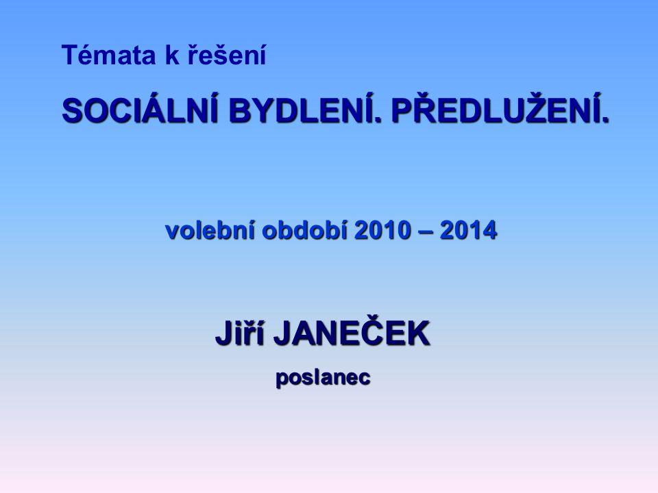 Témata k řešení volební období 2010 – 2014 Jiří JANEČEK poslanec SOCIÁLNÍ BYDLENÍ. PŘEDLUŽENÍ.