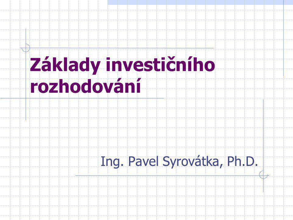 Základy investičního rozhodování Ing. Pavel Syrovátka, Ph.D.