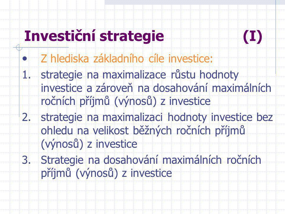 Investiční strategie (I) • Z hlediska základního cíle investice: 1.strategie na maximalizace růstu hodnoty investice a zároveň na dosahování maximálních ročních příjmů (výnosů) z investice 2.strategie na maximalizaci hodnoty investice bez ohledu na velikost běžných ročních příjmů (výnosů) z investice 3.Strategie na dosahování maximálních ročních příjmů (výnosů) z investice
