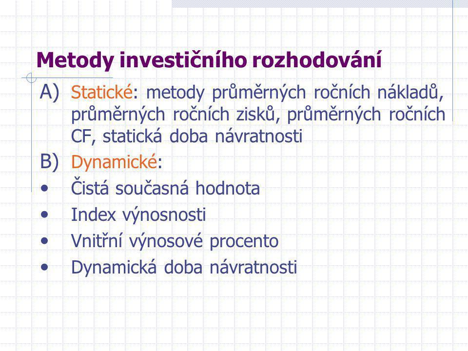 Metody investičního rozhodování A) Statické: metody průměrných ročních nákladů, průměrných ročních zisků, průměrných ročních CF, statická doba návratnosti B) Dynamické: • Čistá současná hodnota • Index výnosnosti • Vnitřní výnosové procento • Dynamická doba návratnosti