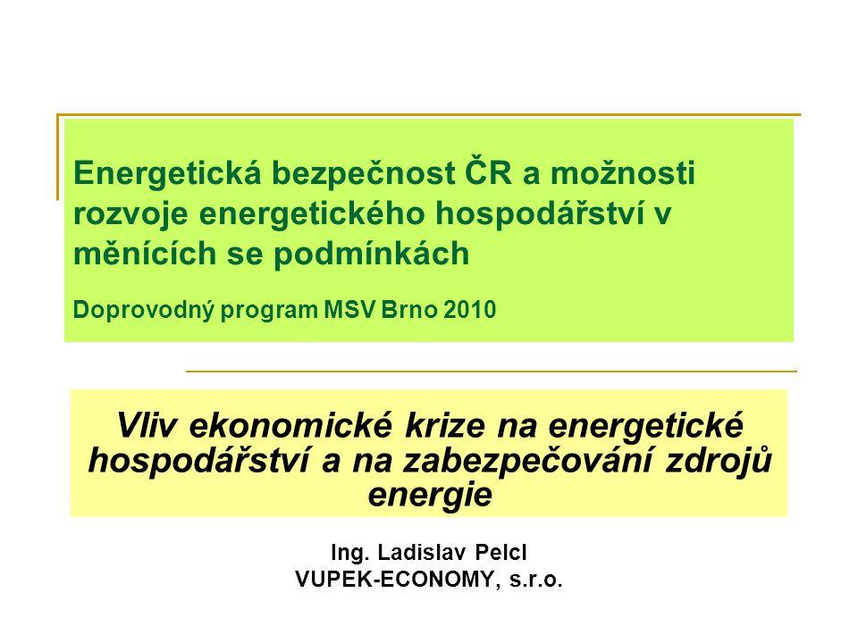 Energetická bezpečnost ČR a možnosti rozvoje energetického hospodářství v měnících se podmínkách Doprovodný program MSV Brno 2010 Vliv ekonomické krize na energetické hospodářství a na zabezpečování zdrojů energie Ing.