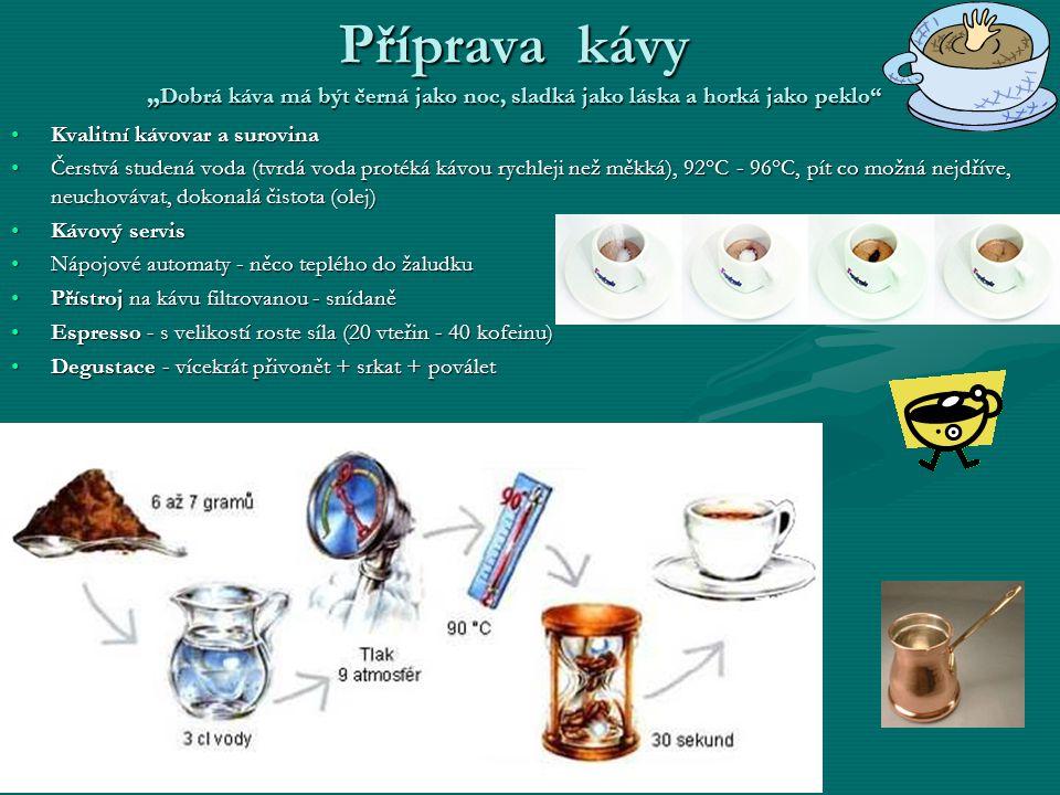 """Příprava kávy """" Dobrá káva má být černá jako noc, sladká jako láska a horká jako peklo •Kvalitní kávovar a surovina •Čerstvá studená voda (tvrdá voda protéká kávou rychleji než měkká), 92°C - 96°C, pít co možná nejdříve, neuchovávat, dokonalá čistota (olej) •Kávový servis •Nápojové automaty - něco teplého do žaludku •Přístroj na kávu filtrovanou - snídaně •Espresso - s velikostí roste síla (20 vteřin - 40 kofeinu) •Degustace - vícekrát přivonět + srkat + poválet"""