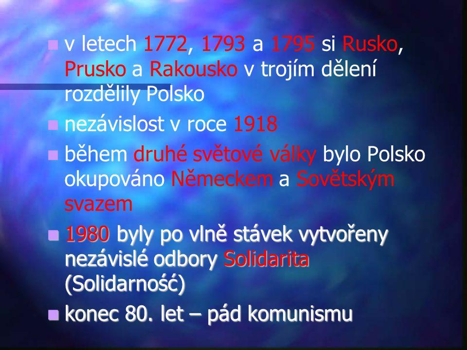   v letech 1772, 1793 a 1795 si Rusko, Prusko a Rakousko v trojím dělení rozdělily Polsko   nezávislost v roce 1918   během druhé světové války bylo Polsko okupováno Německem a Sovětským svazem  1980 byly po vlně stávek vytvořeny nezávislé odbory Solidarita (Solidarność)  konec 80.