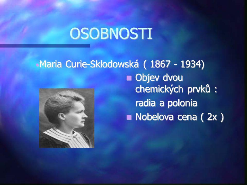 OSOBNOSTI  Objev dvou chemických prvků : radia a polonia  Nobelova cena ( 2x ) • Maria Curie-Sklodowská ( 1867 - 1934)