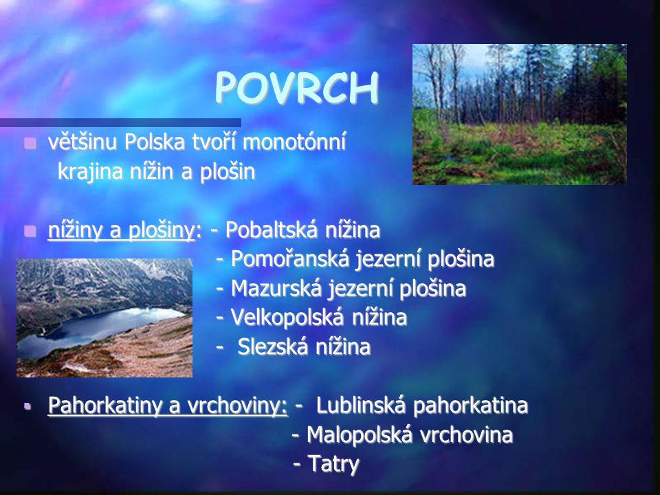 POVRCH  většinu Polska tvoří monotónní krajina nížin a plošin krajina nížin a plošin  nížiny a plošiny: - Pobaltská nížina - Pomořanská jezerní ploš