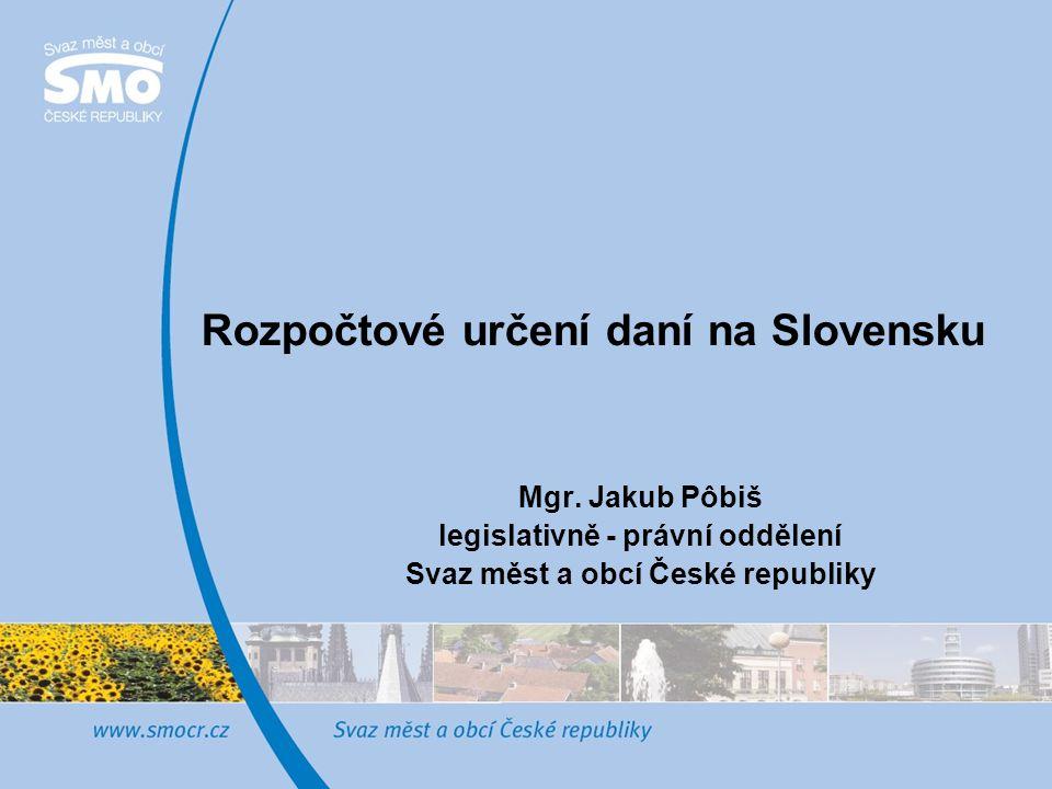 Rozpočtové určení daní na Slovensku Mgr. Jakub Pôbiš legislativně - právní oddělení Svaz měst a obcí České republiky