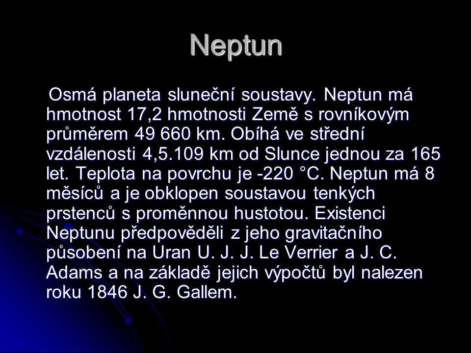 Neptun Osmá planeta sluneční soustavy. Neptun má hmotnost 17,2 hmotnosti Země s rovníkovým průměrem 49 660 km. Obíhá ve střední vzdálenosti 4,5.109 km