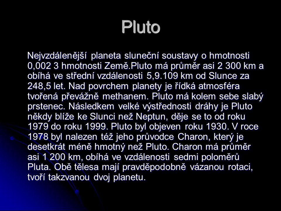 Pluto Nejvzdálenější planeta sluneční soustavy o hmotnosti 0,002 3 hmotnosti Země.Pluto má průměr asi 2 300 km a obíhá ve střední vzdálenosti 5,9.109