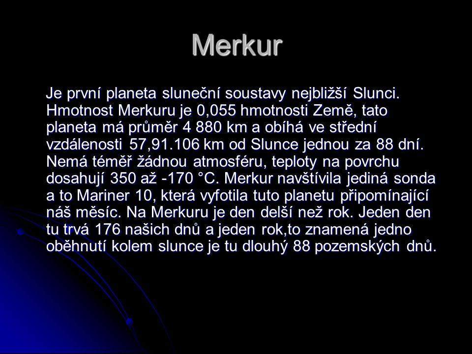 Merkur Je první planeta sluneční soustavy nejbližší Slunci. Hmotnost Merkuru je 0,055 hmotnosti Země, tato planeta má průměr 4 880 km a obíhá ve střed