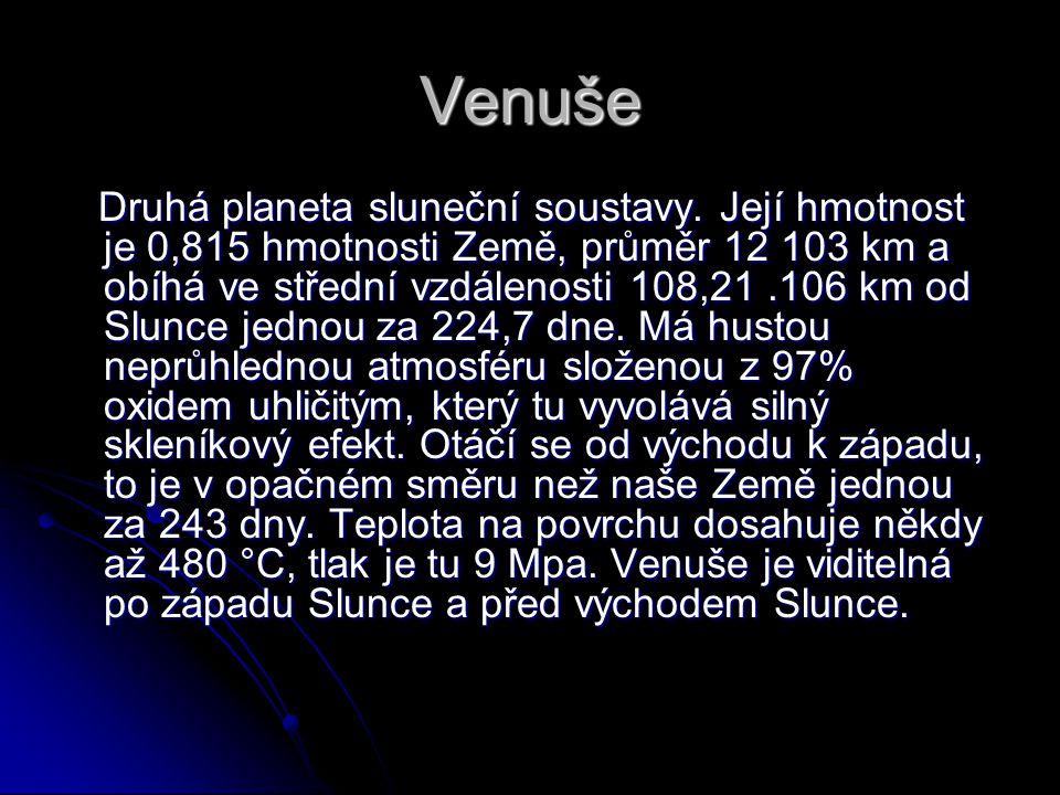 Venuše Druhá planeta sluneční soustavy. Její hmotnost je 0,815 hmotnosti Země, průměr 12 103 km a obíhá ve střední vzdálenosti 108,21.106 km od Slunce