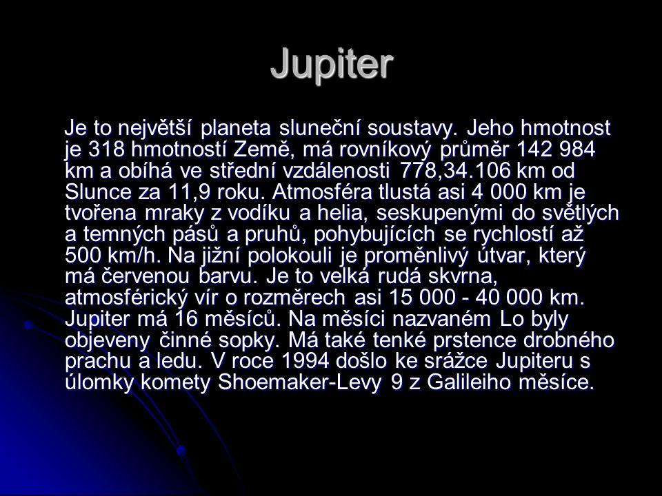 Jupiter Je to největší planeta sluneční soustavy. Jeho hmotnost je 318 hmotností Země, má rovníkový průměr 142 984 km a obíhá ve střední vzdálenosti 7