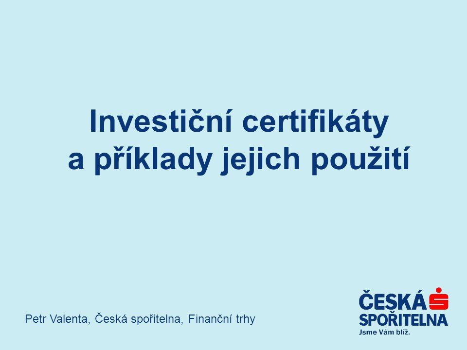 Investiční certifikáty a příklady jejich použití Petr Valenta, Česká spořitelna, Finanční trhy