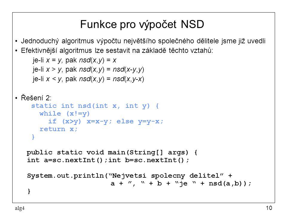 alg410 Funkce pro výpočet NSD •Jednoduchý algoritmus výpočtu největšího společného dělitele jsme již uvedli •Efektivnější algoritmus lze sestavit na základě těchto vztahů: je-li x = y, pak nsd(x,y) = x je-li x > y, pak nsd(x,y) = nsd(x-y,y) je-li x < y, pak nsd(x,y) = nsd(x,y-x) •Řešení 2: static int nsd(int x, int y) { while (x!=y) if (x>y) x=x-y; else y=y-x; return x; } public static void main(String[] args) { int a=sc.nextInt();int b=sc.nextInt(); System.out.println( Nejvetsi spolecny delitel + a + , + b + je + nsd(a,b)); }