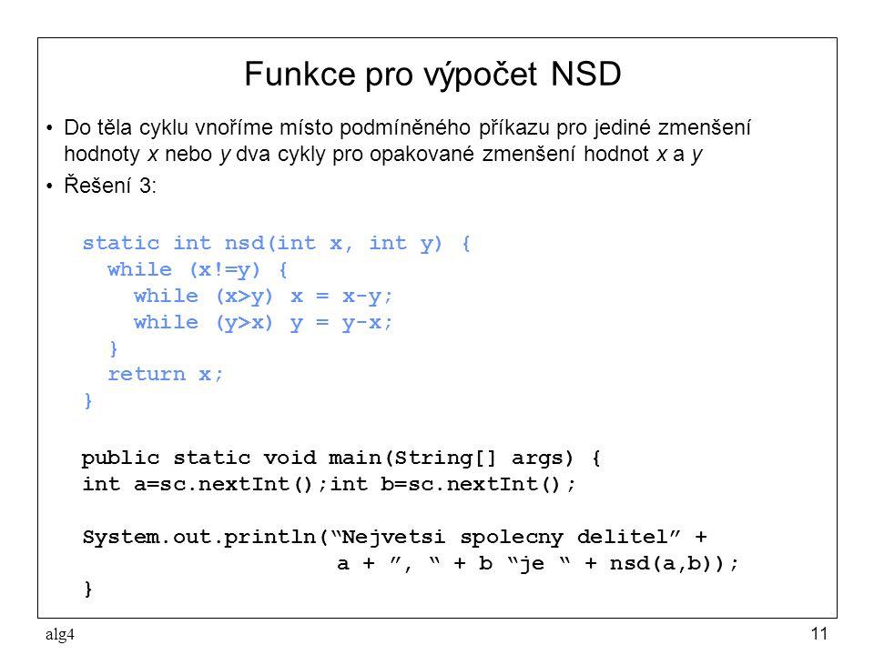 alg411 Funkce pro výpočet NSD •Do těla cyklu vnoříme místo podmíněného příkazu pro jediné zmenšení hodnoty x nebo y dva cykly pro opakované zmenšení hodnot x a y •Řešení 3: static int nsd(int x, int y) { while (x!=y) { while (x>y) x = x-y; while (y>x) y = y-x; } return x; } public static void main(String[] args) { int a=sc.nextInt();int b=sc.nextInt(); System.out.println( Nejvetsi spolecny delitel + a + , + b je + nsd(a,b)); }
