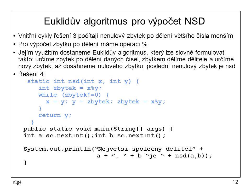 alg412 Euklidův algoritmus pro výpočet NSD •Vnitřní cykly řešení 3 počítají nenulový zbytek po dělení většího čísla menším •Pro výpočet zbytku po dělení máme operaci % •Jejím využitím dostaneme Euklidův algoritmus, který lze slovně formulovat takto: určíme zbytek po dělení daných čísel, zbytkem dělíme dělitele a určíme nový zbytek, až dosáhneme nulového zbytku; poslední nenulový zbytek je nsd •Řešení 4: static int nsd(int x, int y) { int zbytek = x%y; while (zbytek!=0) { x = y; y = zbytek; zbytek = x%y; } return y; } public static void main(String[] args) { int a=sc.nextInt();int b=sc.nextInt(); System.out.println( Nejvetsi spolecny delitel + a + , + b je + nsd(a,b)); }