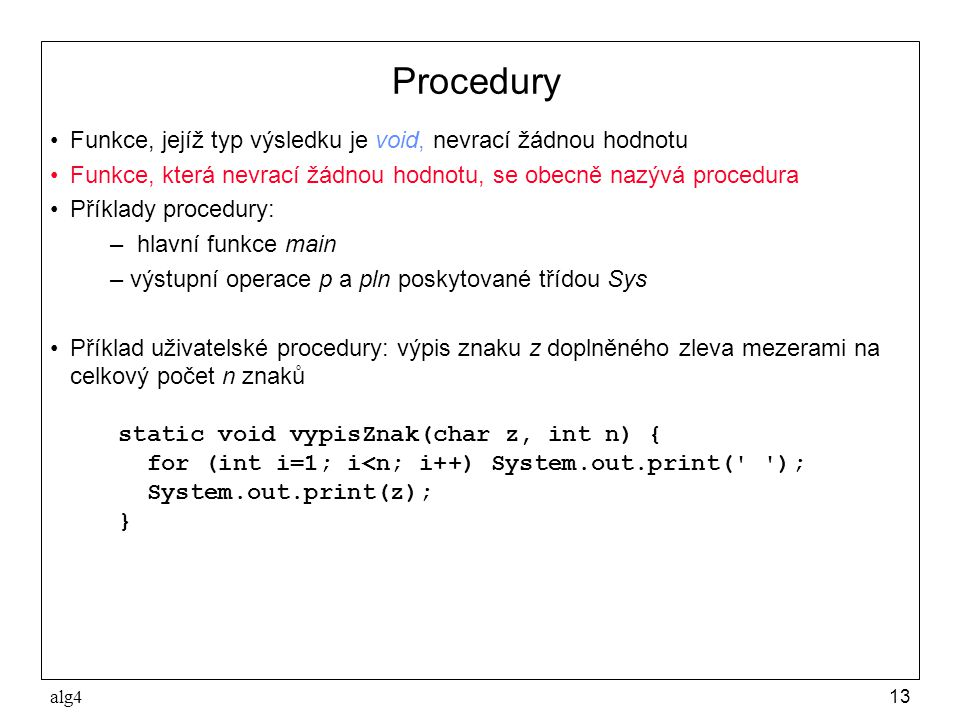 alg413 Procedury •Funkce, jejíž typ výsledku je void, nevrací žádnou hodnotu •Funkce, která nevrací žádnou hodnotu, se obecně nazývá procedura •Příklady procedury: – hlavní funkce main –výstupní operace p a pln poskytované třídou Sys •Příklad uživatelské procedury: výpis znaku z doplněného zleva mezerami na celkový počet n znaků static void vypisZnak(char z, int n) { for (int i=1; i<n; i++) System.out.print( ); System.out.print(z); }