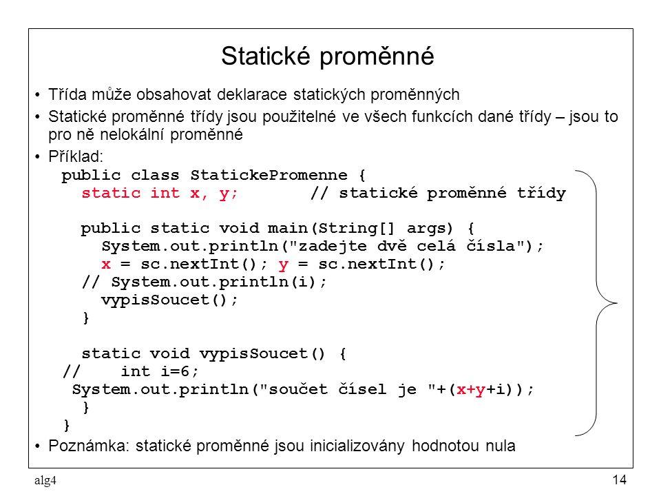 alg414 Statické proměnné •Třída může obsahovat deklarace statických proměnných •Statické proměnné třídy jsou použitelné ve všech funkcích dané třídy – jsou to pro ně nelokální proměnné •Příklad: public class StatickePromenne { static int x, y;// statické proměnné třídy public static void main(String[] args) { System.out.println( zadejte dvě celá čísla ); x = sc.nextInt(); y = sc.nextInt(); // System.out.println(i); vypisSoucet(); } static void vypisSoucet() { // int i=6; System.out.println( součet čísel je +(x+y+i)); } •Poznámka: statické proměnné jsou inicializovány hodnotou nula