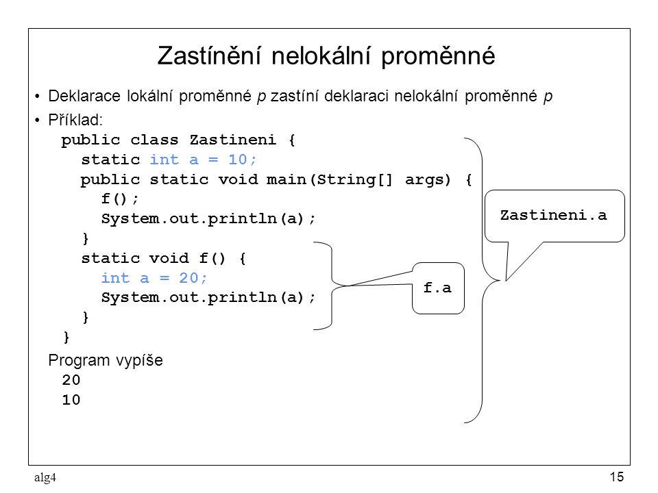alg415 Zastínění nelokální proměnné •Deklarace lokální proměnné p zastíní deklaraci nelokální proměnné p •Příklad: public class Zastineni { static int a = 10; public static void main(String[] args) { f(); System.out.println(a); } static void f() { int a = 20; System.out.println(a); } Program vypíše 20 10 f.a Zastineni.a
