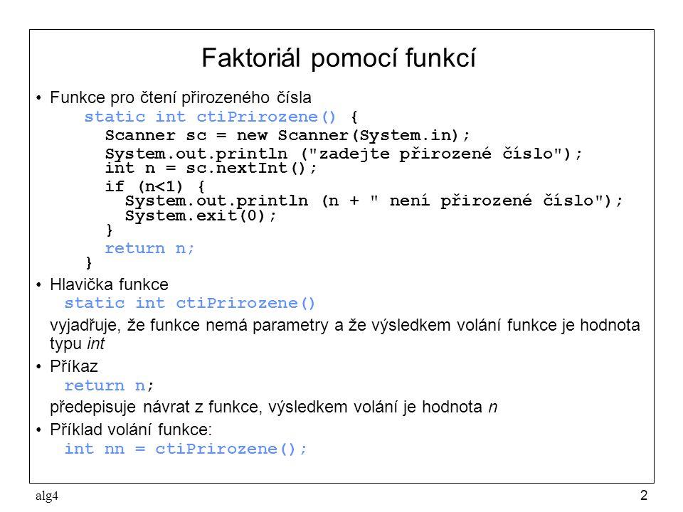 alg42 Faktoriál pomocí funkcí •Funkce pro čtení přirozeného čísla static int ctiPrirozene() { Scanner sc = new Scanner(System.in); System.out.println ( zadejte přirozené číslo ); int n = sc.nextInt(); if (n<1) { System.out.println (n + není přirozené číslo ); System.exit(0); } return n; } •Hlavička funkce static int ctiPrirozene() vyjadřuje, že funkce nemá parametry a že výsledkem volání funkce je hodnota typu int •Příkaz return n; předepisuje návrat z funkce, výsledkem volání je hodnota n •Příklad volání funkce: int nn = ctiPrirozene();