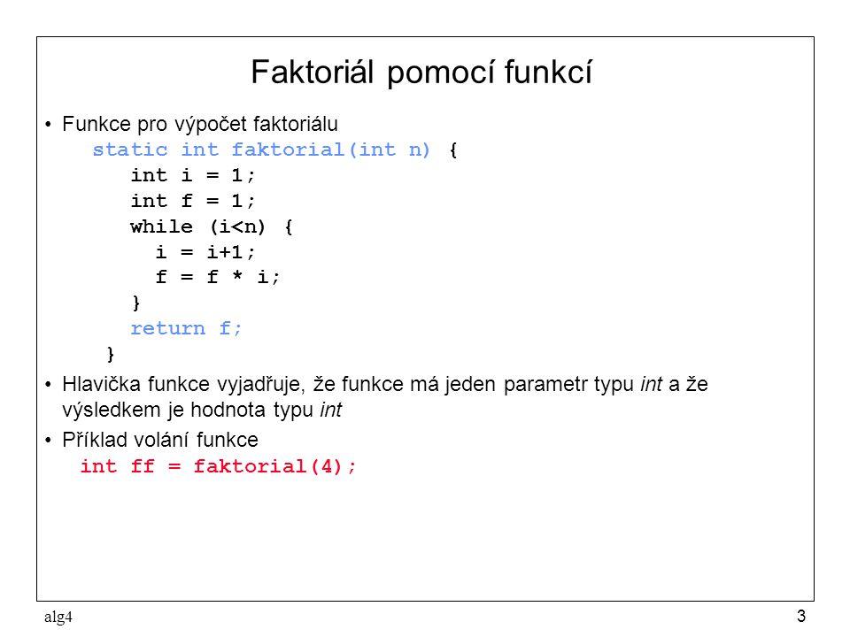 alg43 Faktoriál pomocí funkcí •Funkce pro výpočet faktoriálu static int faktorial(int n) { int i = 1; int f = 1; while (i<n) { i = i+1; f = f * i; } return f; } •Hlavička funkce vyjadřuje, že funkce má jeden parametr typu int a že výsledkem je hodnota typu int •Příklad volání funkce int ff = faktorial(4);