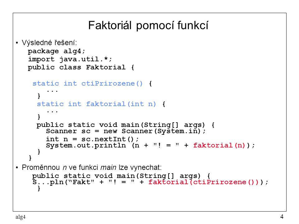 alg45 Deklarace funkce •Deklaraci funkce tvoří hlavička funkce tělo funkce •Hlavička funkce v jazyku Java má tvar static typ jméno(specifikace parametrů) kde –typ je typ výsledku funkce (funkční hodnoty) –jméno je identifikátor funkce –specifikací parametrů se deklarují parametry funkce, každá deklarace má tvar typ_parametru jméno_parametru (a oddělují se čárkou) –specifikace parametrů je prázdná, jde-li o funkci bez parametrů •Tělo funkce je složený příkaz nebo blok, který se provede při volání funkce •Tělo funkce musí dynamicky končit příkazem return x; kde x je výraz, jehož hodnota je výsledkem volání funkce