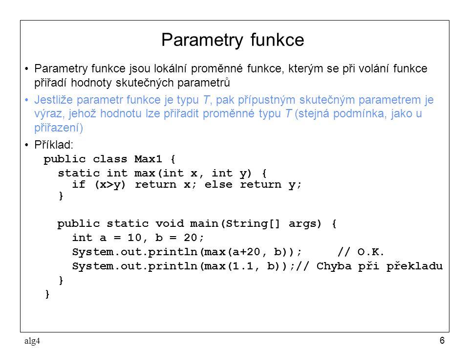 alg46 Parametry funkce •Parametry funkce jsou lokální proměnné funkce, kterým se při volání funkce přiřadí hodnoty skutečných parametrů •Jestliže parametr funkce je typu T, pak přípustným skutečným parametrem je výraz, jehož hodnotu lze přiřadit proměnné typu T (stejná podmínka, jako u přiřazení) •Příklad: public class Max1 { static int max(int x, int y) { if (x>y) return x; else return y; } public static void main(String[] args) { int a = 10, b = 20; System.out.println(max(a+20, b));// O.K.