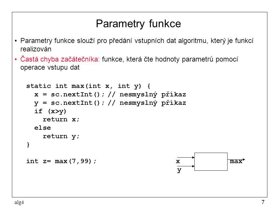 alg47 Parametry funkce •Parametry funkce slouží pro předání vstupních dat algoritmu, který je funkcí realizován •Častá chyba začátečníka: funkce, která čte hodnoty parametrů pomocí operace vstupu dat static int max(int x, int y) { x = sc.nextInt();// nesmyslný příkaz y = sc.nextInt();// nesmyslný příkaz if (x>y) return x; else return y; } int z= max(7,99); x max y