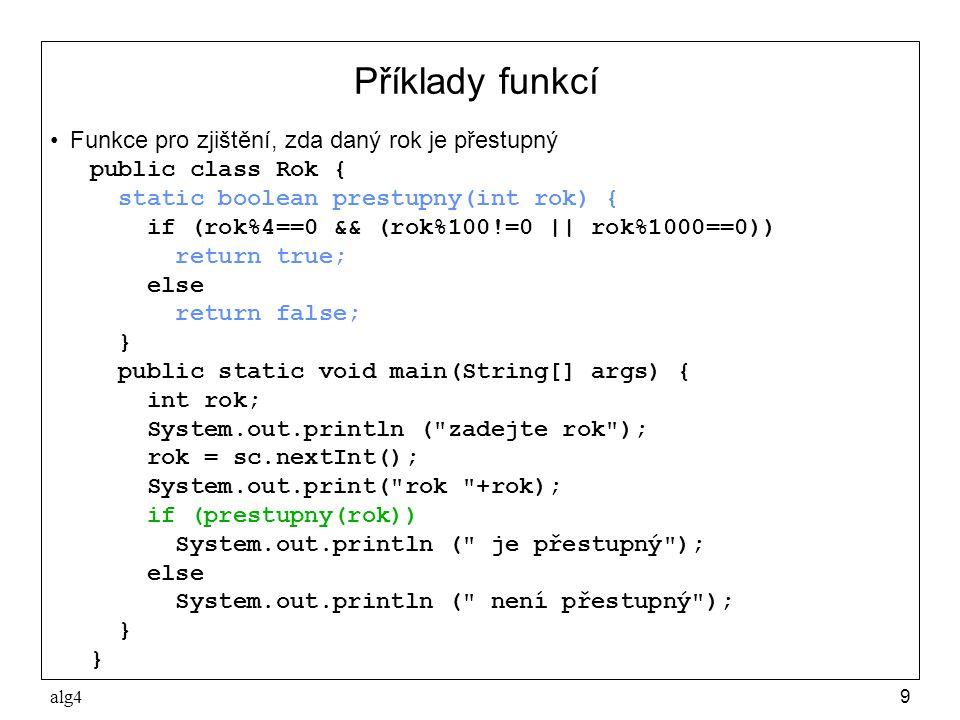 alg49 Příklady funkcí •Funkce pro zjištění, zda daný rok je přestupný public class Rok { static boolean prestupny(int rok) { if (rok%4==0 && (rok%100!=0 || rok%1000==0)) return true; else return false; } public static void main(String[] args) { int rok; System.out.println ( zadejte rok ); rok = sc.nextInt(); System.out.print( rok +rok); if (prestupny(rok)) System.out.println ( je přestupný ); else System.out.println ( není přestupný ); }