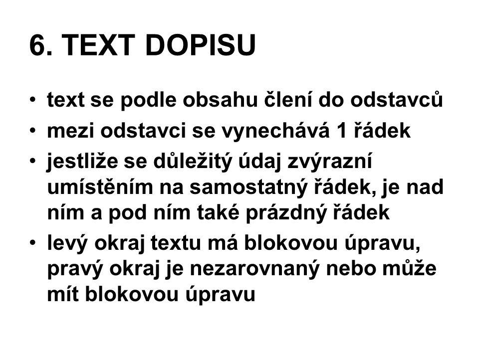 6. TEXT DOPISU •text se podle obsahu člení do odstavců •mezi odstavci se vynechává 1 řádek •jestliže se důležitý údaj zvýrazní umístěním na samostatný
