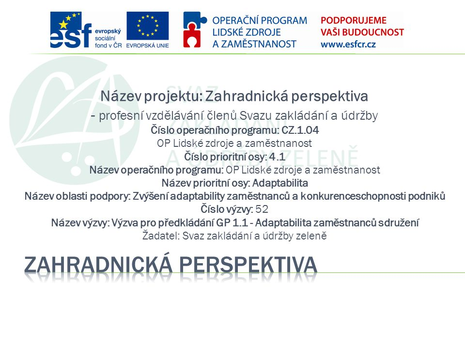 Název projektu: Zahradnická perspektiva - profesní vzdělávání členů Svazu zakládání a údržby Číslo operačního programu: CZ.1.04 OP Lidské zdroje a zam