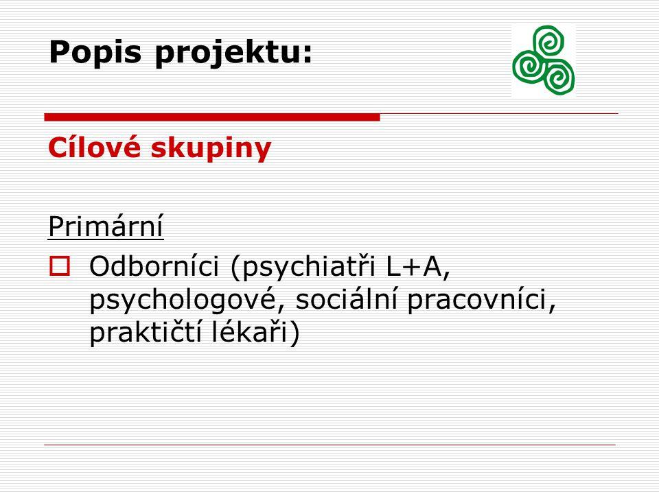 Popis projektu: Cílové skupiny Primární  Odborníci (psychiatři L+A, psychologové, sociální pracovníci, praktičtí lékaři)