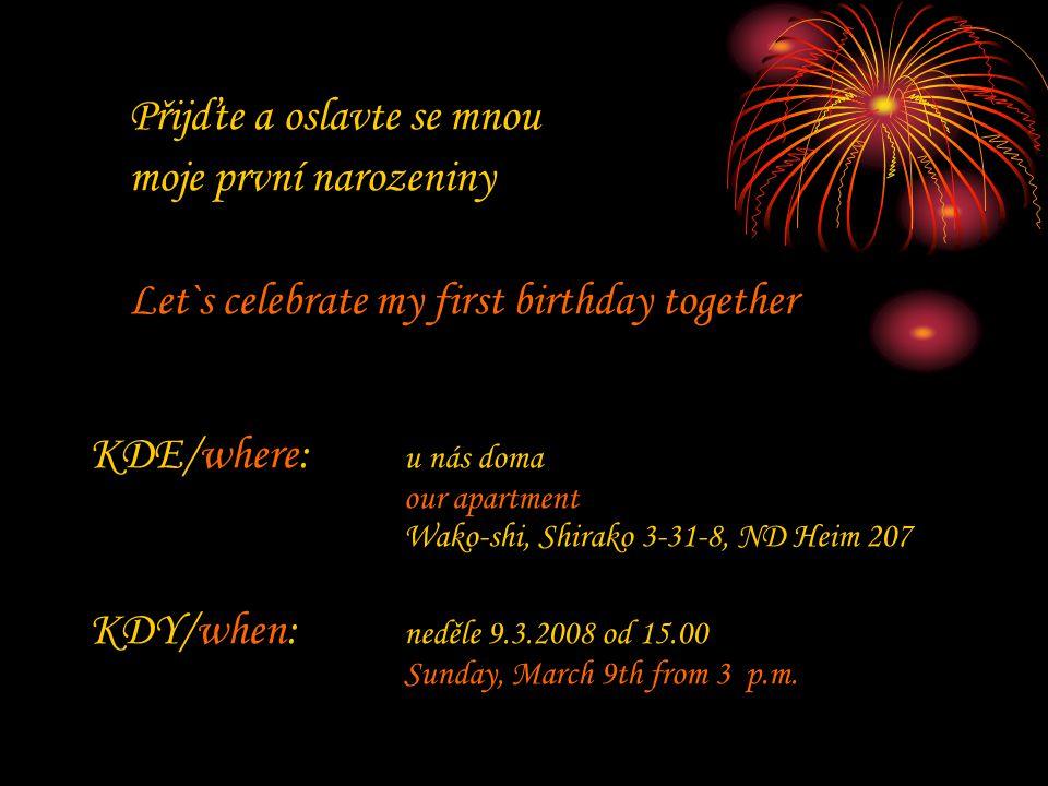 Přijďte a oslavte se mnou moje první narozeniny Let`s celebrate my first birthday together KDE/where: u nás doma our apartment Wako-shi, Shirako 3-31-8, ND Heim 207 KDY/when: neděle 9.3.2008 od 15.00 Sunday, March 9th from 3 p.m.