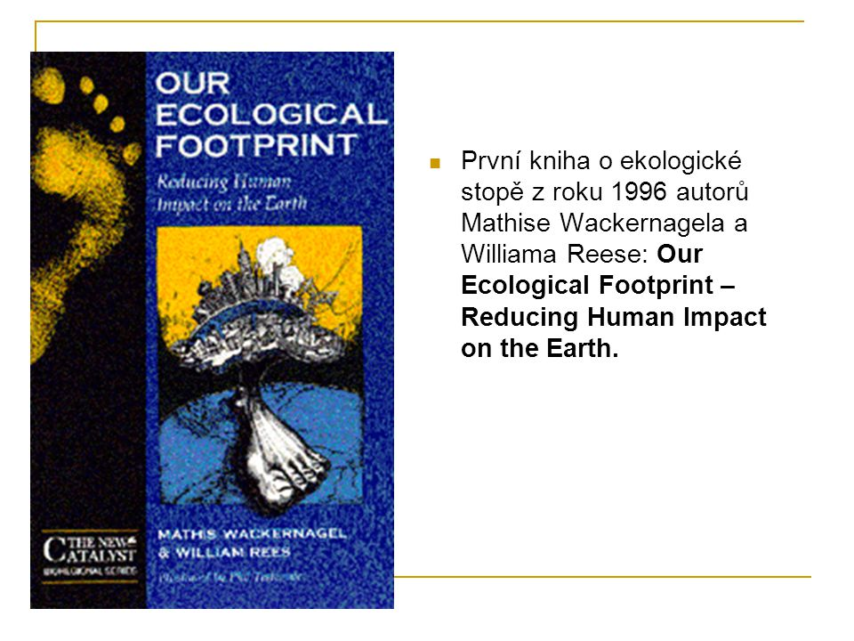  První kniha o ekologické stopě z roku 1996 autorů Mathise Wackernagela a Williama Reese: Our Ecological Footprint – Reducing Human Impact on the Ear