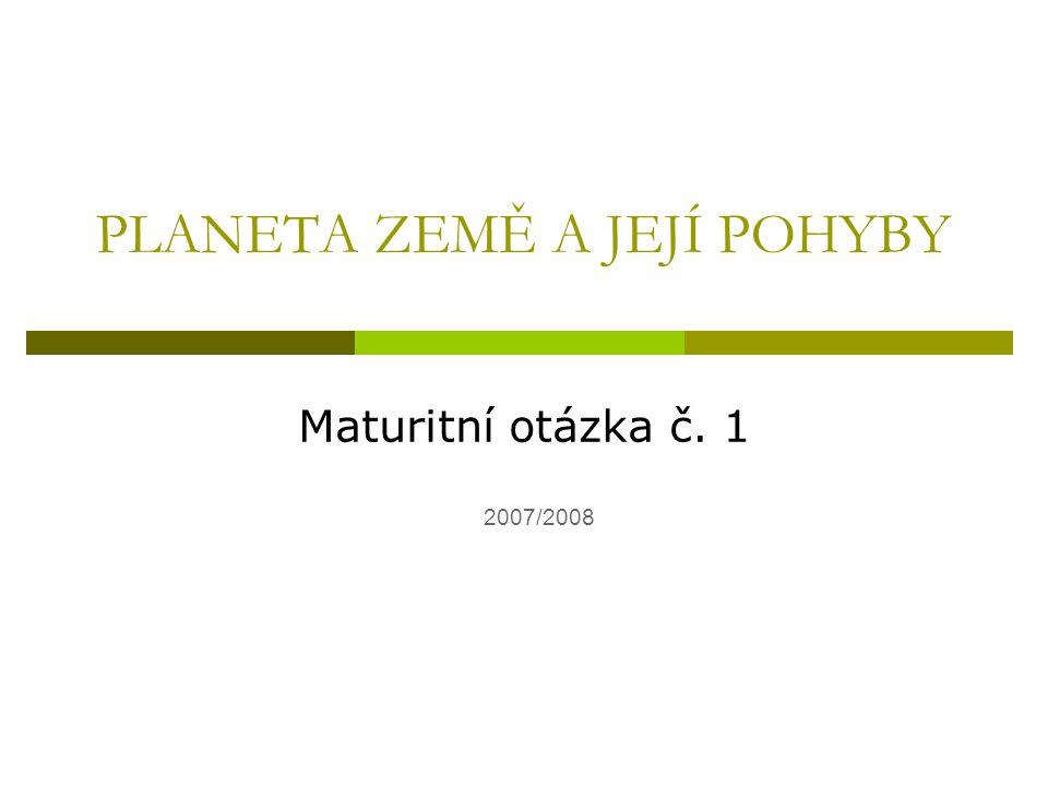 PLANETA ZEMĚ A JEJÍ POHYBY Maturitní otázka č. 1 2007/2008