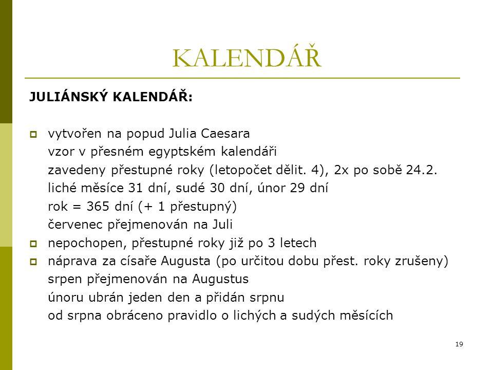 19 KALENDÁŘ JULIÁNSKÝ KALENDÁŘ:  vytvořen na popud Julia Caesara vzor v přesném egyptském kalendáři zavedeny přestupné roky (letopočet dělit.