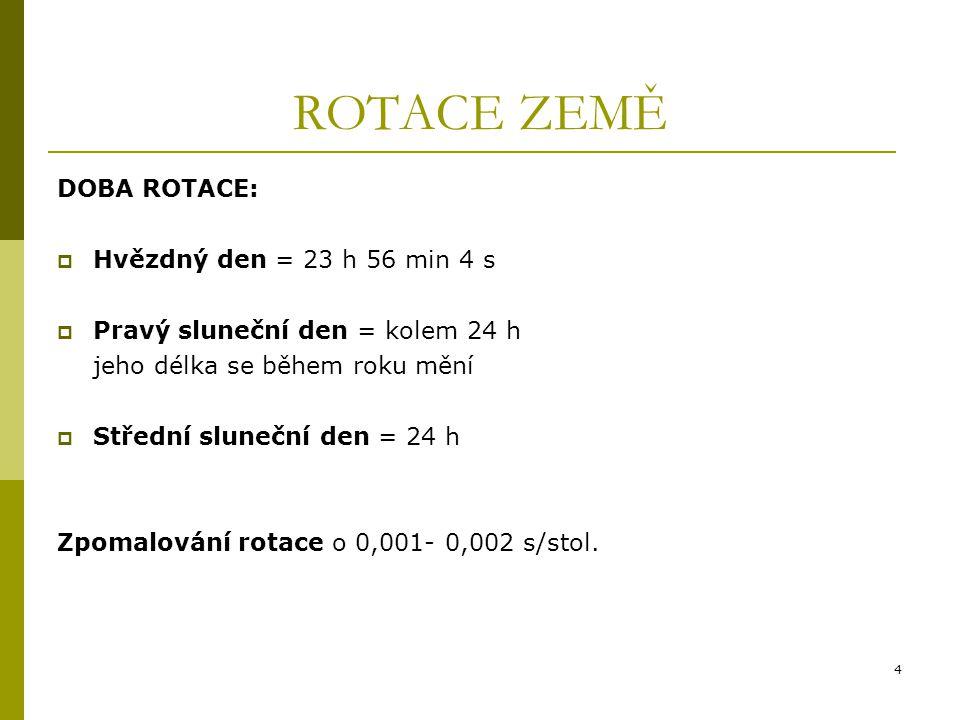 4 ROTACE ZEMĚ DOBA ROTACE:  Hvězdný den = 23 h 56 min 4 s  Pravý sluneční den = kolem 24 h jeho délka se během roku mění  Střední sluneční den = 24 h Zpomalování rotace o 0,001- 0,002 s/stol.