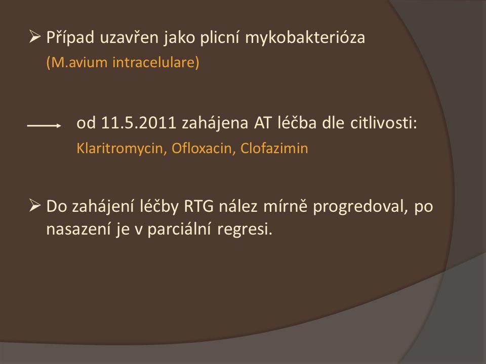  Případ uzavřen jako plicní mykobakterióza (M.avium intracelulare) od 11.5.2011 zahájena AT léčba dle citlivosti: Klaritromycin, Ofloxacin, Clofazimin  Do zahájení léčby RTG nález mírně progredoval, po nasazení je v parciální regresi.