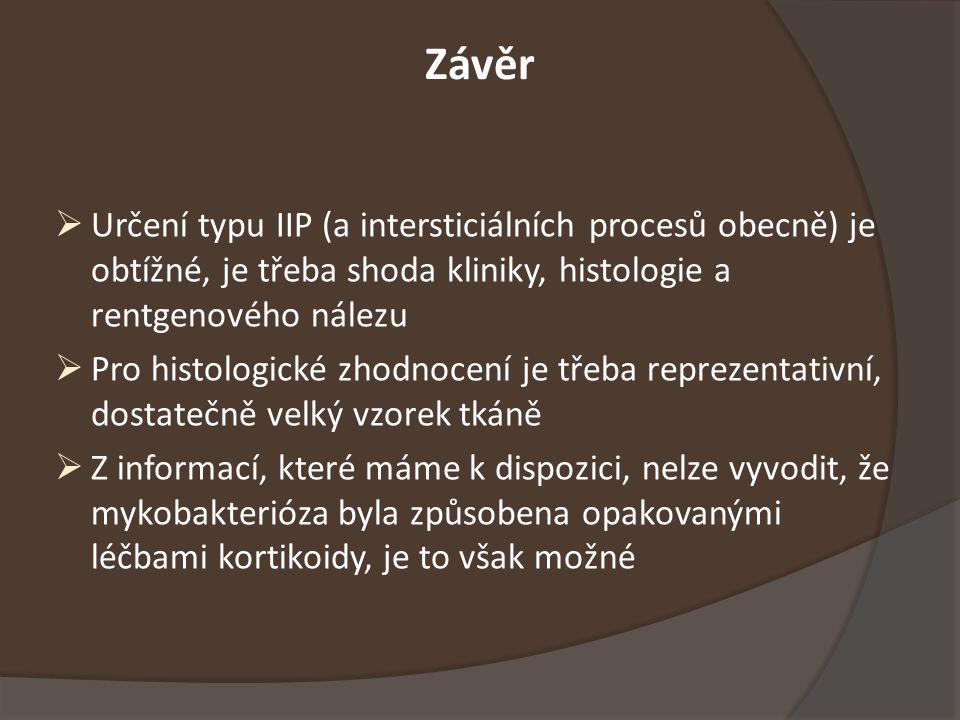 Závěr  Určení typu IIP (a intersticiálních procesů obecně) je obtížné, je třeba shoda kliniky, histologie a rentgenového nálezu  Pro histologické zhodnocení je třeba reprezentativní, dostatečně velký vzorek tkáně  Z informací, které máme k dispozici, nelze vyvodit, že mykobakterióza byla způsobena opakovanými léčbami kortikoidy, je to však možné