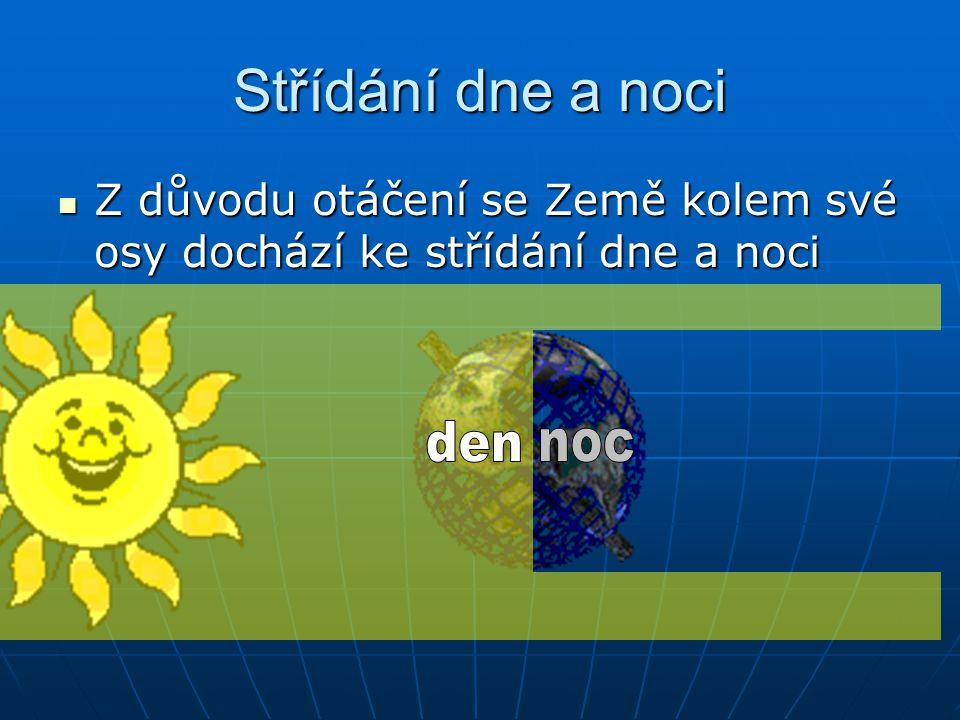 Střídání dne a noci  Z důvodu otáčení se Země kolem své osy dochází ke střídání dne a noci