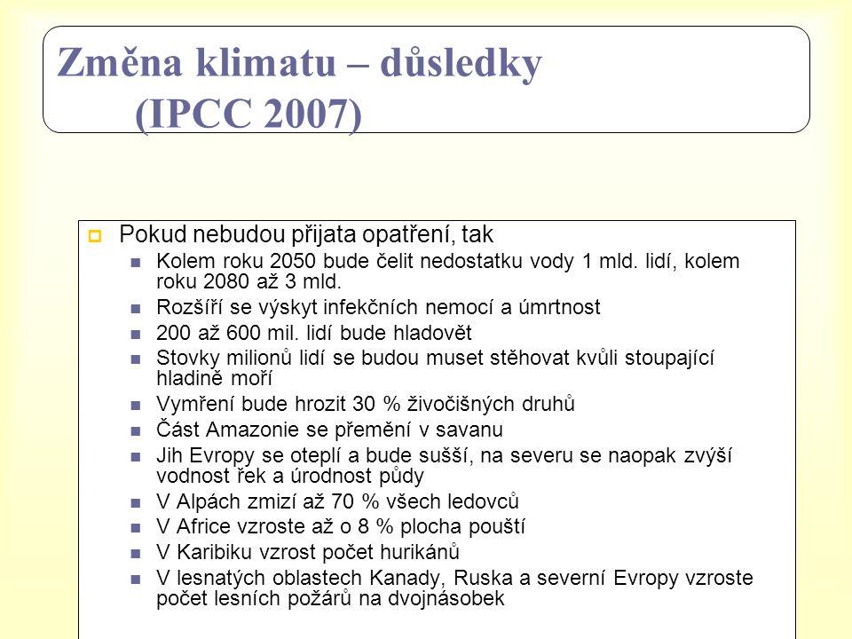 Změna klimatu – důsledky (IPCC 2007)  Pokud nebudou přijata opatření, tak  Kolem roku 2050 bude čelit nedostatku vody 1 mld. lidí, kolem roku 2080 a