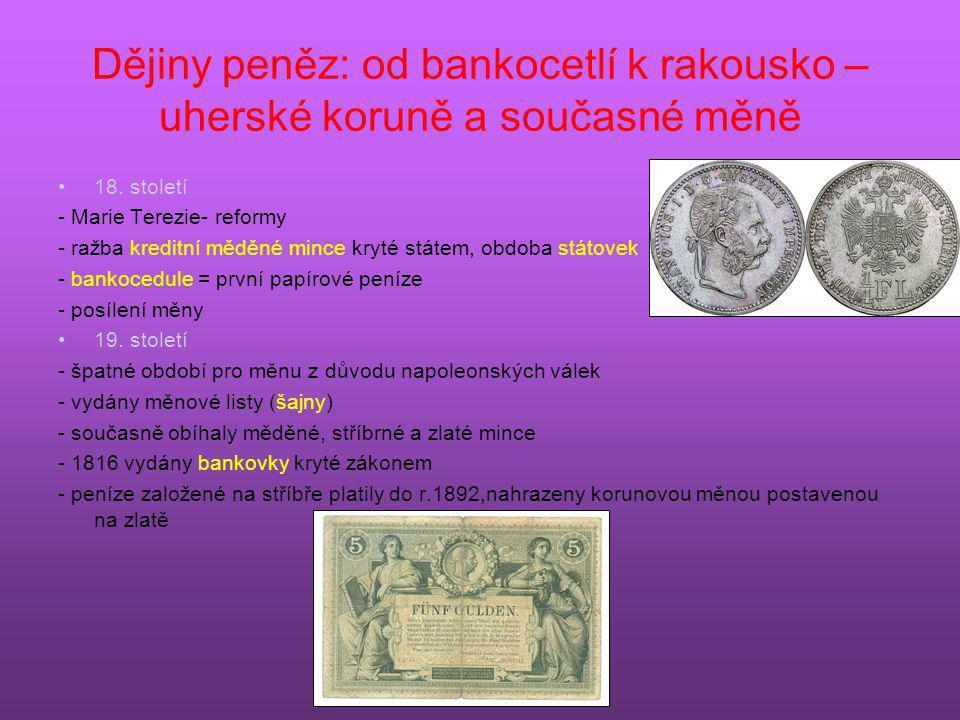 Dějiny peněz: od bankocetlí k rakousko – uherské koruně a současné měně •18. století - Marie Terezie- reformy - ražba kreditní měděné mince kryté stát