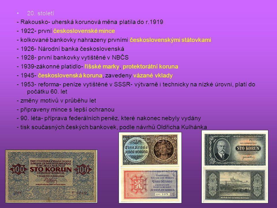 •20. století - Rakousko- uherská korunová měna platila do r.1919 - 1922- první československé mince - kolkované bankovky nahrazeny prvními českosloven
