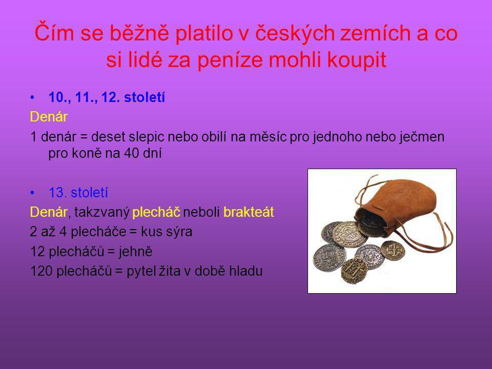 Čím se běžně platilo v českých zemích a co si lidé za peníze mohli koupit •10., 11., 12. století Denár 1 denár = deset slepic nebo obilí na měsíc pro