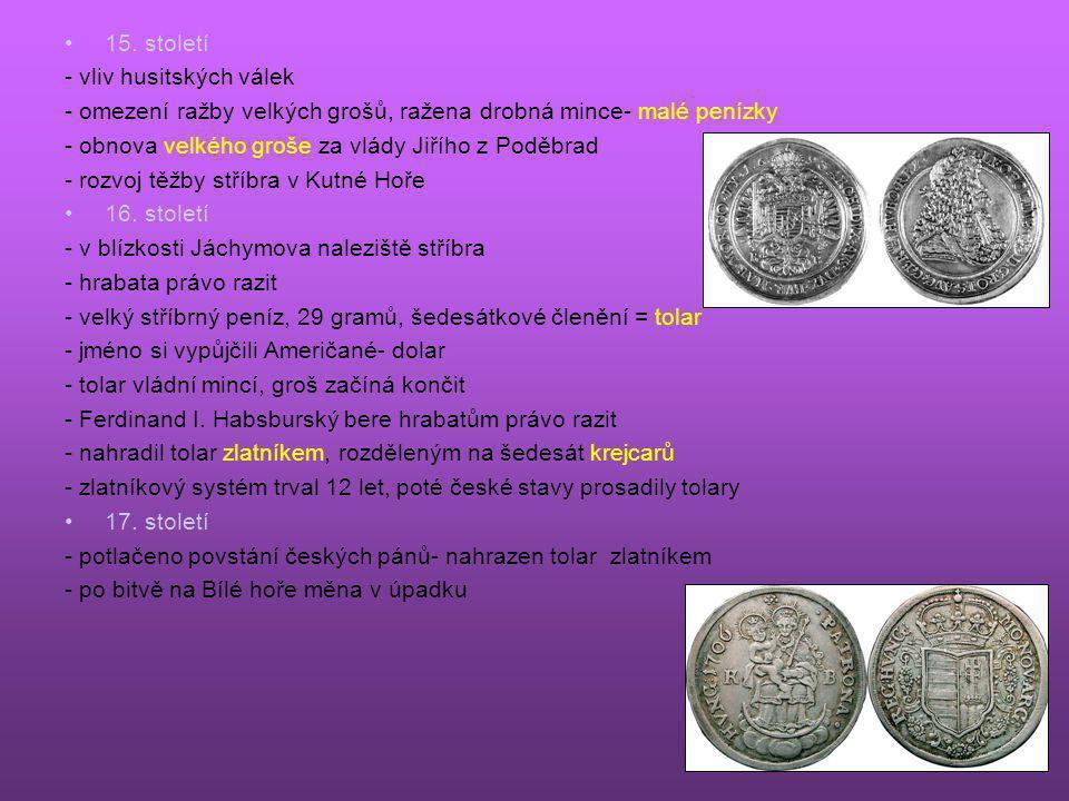 •15. století - vliv husitských válek - omezení ražby velkých grošů, ražena drobná mince- malé penízky - obnova velkého groše za vlády Jiřího z Poděbra