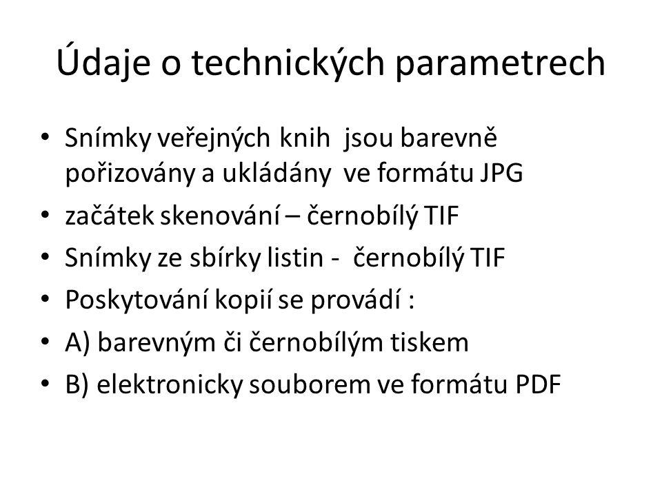 Údaje o technických parametrech • Snímky veřejných knih jsou barevně pořizovány a ukládány ve formátu JPG • začátek skenování – černobílý TIF • Snímky ze sbírky listin - černobílý TIF • Poskytování kopií se provádí : • A) barevným či černobílým tiskem • B) elektronicky souborem ve formátu PDF