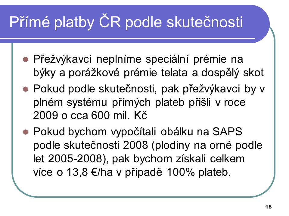 18 Přímé platby ČR podle skutečnosti  Přežvýkavci neplníme speciální prémie na býky a porážkové prémie telata a dospělý skot  Pokud podle skutečnosti, pak přežvýkavci by v plném systému přímých plateb přišli v roce 2009 o cca 600 mil.