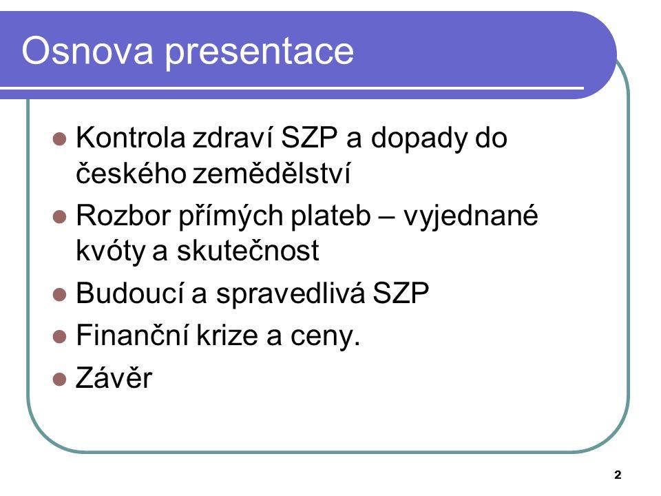 2 Osnova presentace  Kontrola zdraví SZP a dopady do českého zemědělství  Rozbor přímých plateb – vyjednané kvóty a skutečnost  Budoucí a spravedli