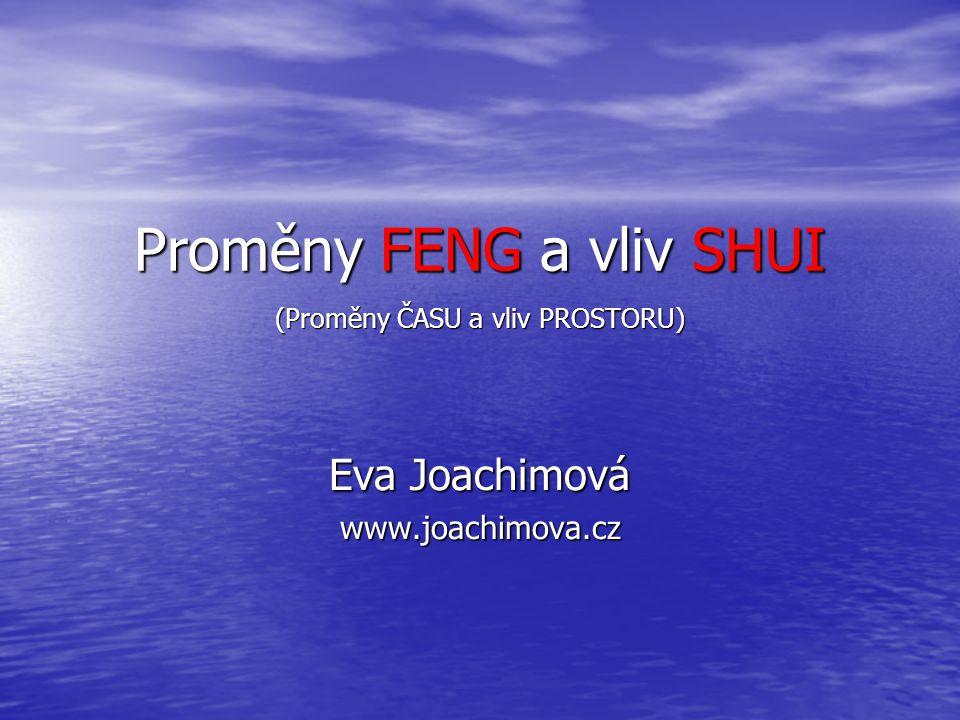 Proměny FENG a vliv SHUI (Proměny ČASU a vliv PROSTORU) Eva Joachimová www.joachimova.cz